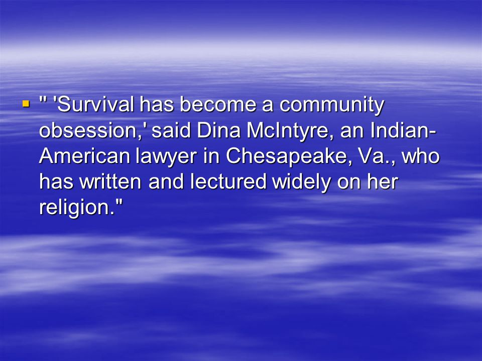 Survival has become a community obsession, said Dina McIntyre, an Indian-American lawyer in Chesapeake, Va., who has written and lectured widely on her religion.