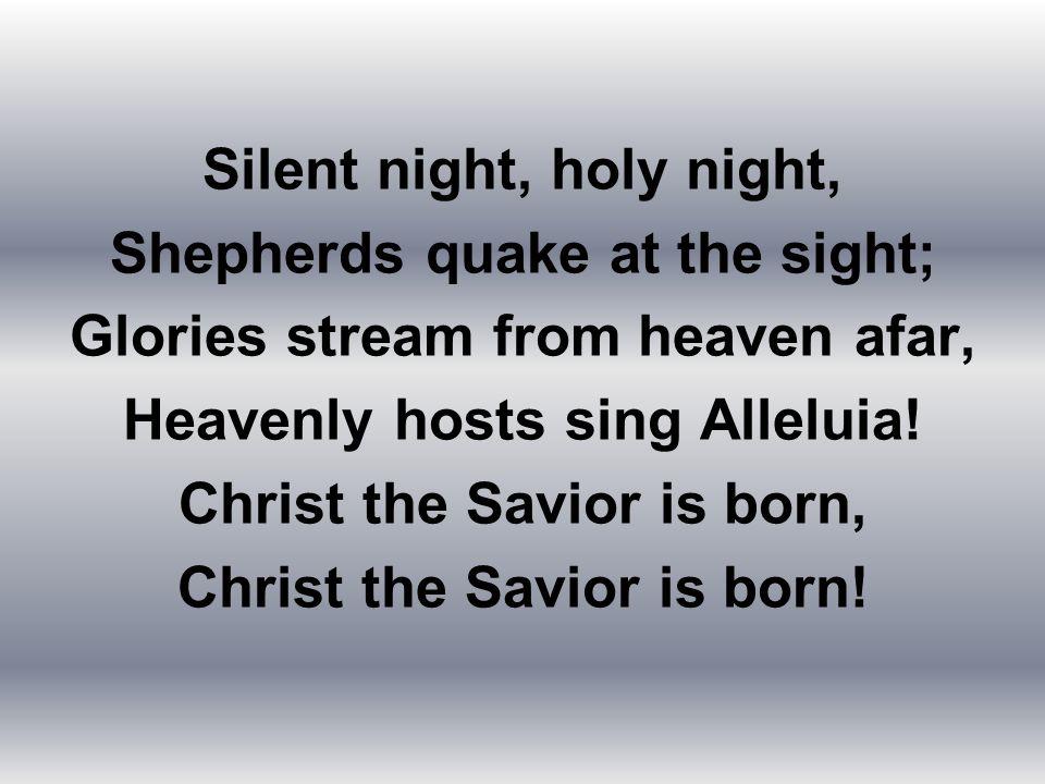 Silent night, holy night, Shepherds quake at the sight;