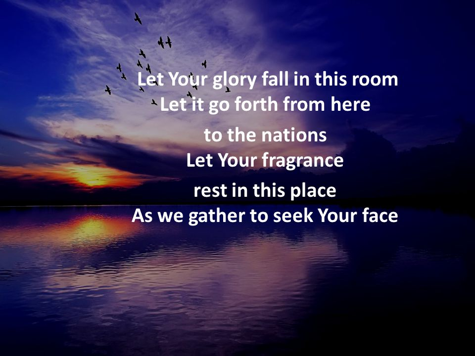 Let Your glory fall in this room Let it go forth from here