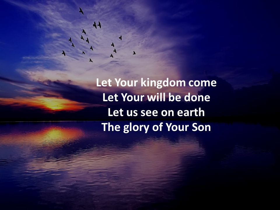 Let Your kingdom come Let Your will be done Let us see on earth The glory of Your Son