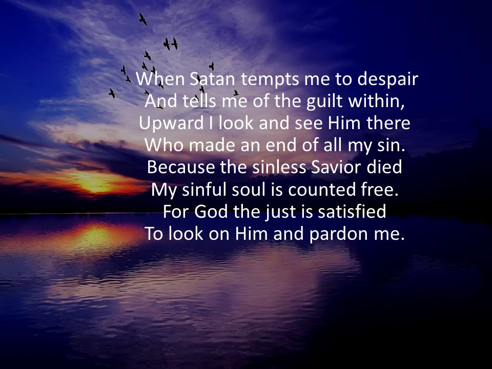 When Satan tempts me to despair And tells me of the guilt within, Upward I look and see Him there Who made an end of all my sin.