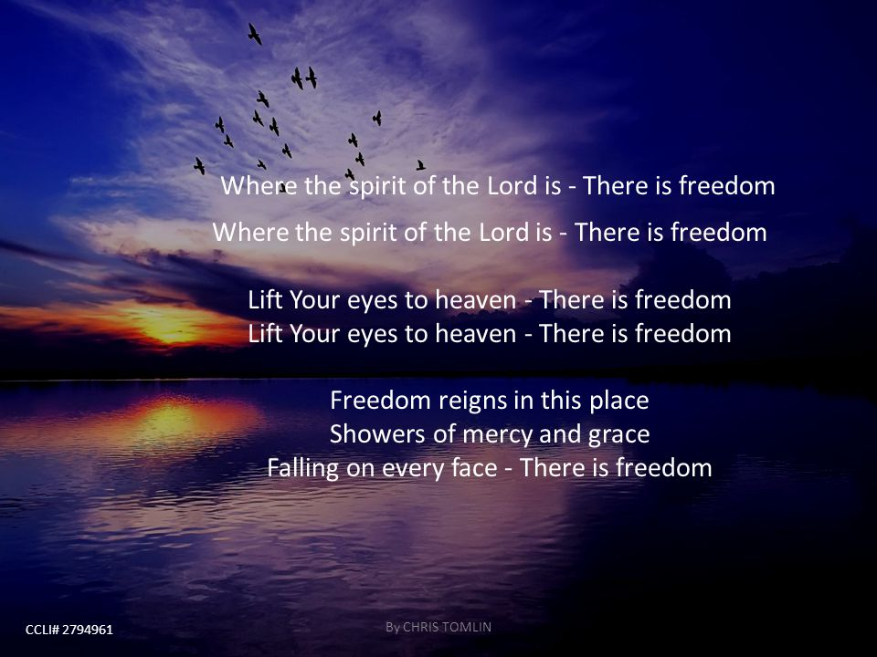 Where the spirit of the Lord is - There is freedom Where the spirit of the Lord is - There is freedom Lift Your eyes to heaven - There is freedom Lift Your eyes to heaven - There is freedom Freedom reigns in this place Showers of mercy and grace Falling on every face - There is freedom