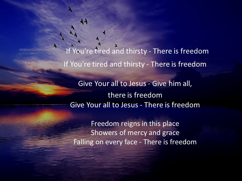 If You re tired and thirsty - There is freedom If You re tired and thirsty - There is freedom Give Your all to Jesus - Give him all,