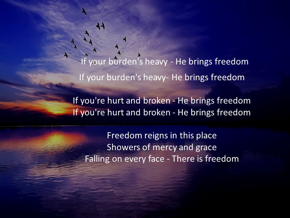 If your burden s heavy - He brings freedom If your burden s heavy- He brings freedom If you re hurt and broken - He brings freedom If you re hurt and broken - He brings freedom Freedom reigns in this place Showers of mercy and grace Falling on every face - There is freedom