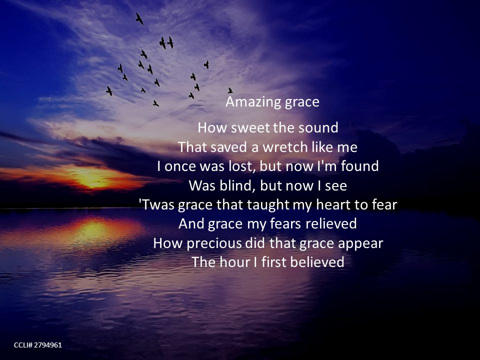 Amazing grace How sweet the sound That saved a wretch like me I once was lost, but now I m found Was blind, but now I see Twas grace that taught my heart to fear And grace my fears relieved How precious did that grace appear The hour I first believed