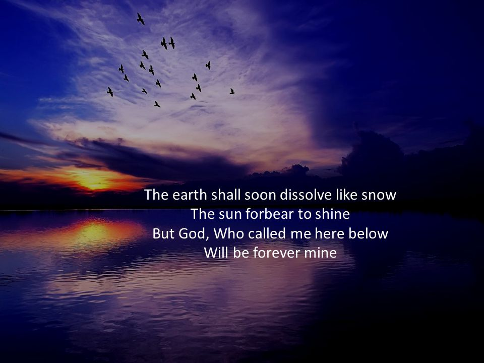 The earth shall soon dissolve like snow The sun forbear to shine But God, Who called me here below Will be forever mine