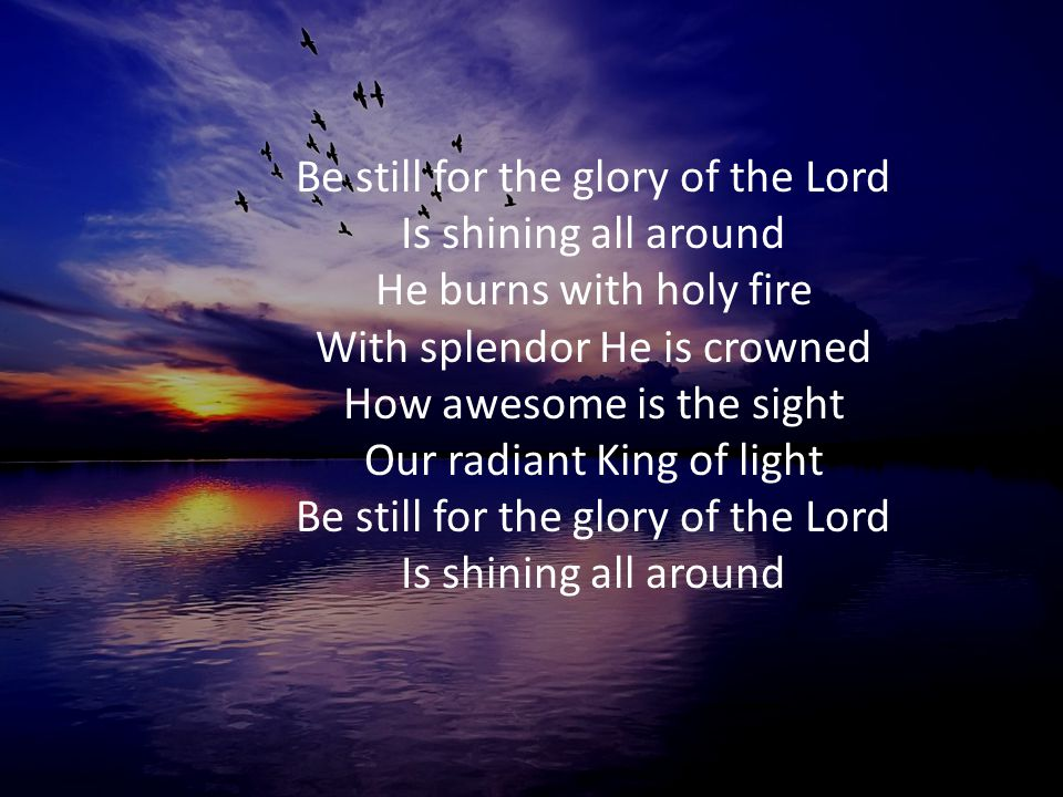 Be still for the glory of the Lord Is shining all around He burns with holy fire With splendor He is crowned How awesome is the sight Our radiant King of light Be still for the glory of the Lord Is shining all around