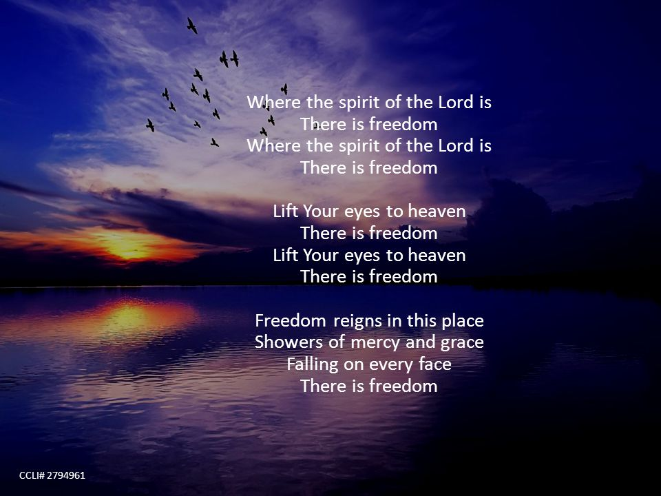 Where the spirit of the Lord is There is freedom Where the spirit of the Lord is There is freedom Lift Your eyes to heaven There is freedom Lift Your eyes to heaven There is freedom Freedom reigns in this place Showers of mercy and grace Falling on every face There is freedom