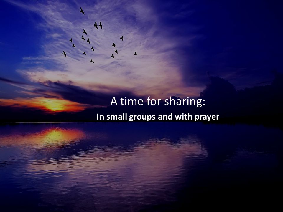 A time for sharing: In small groups and with prayer
