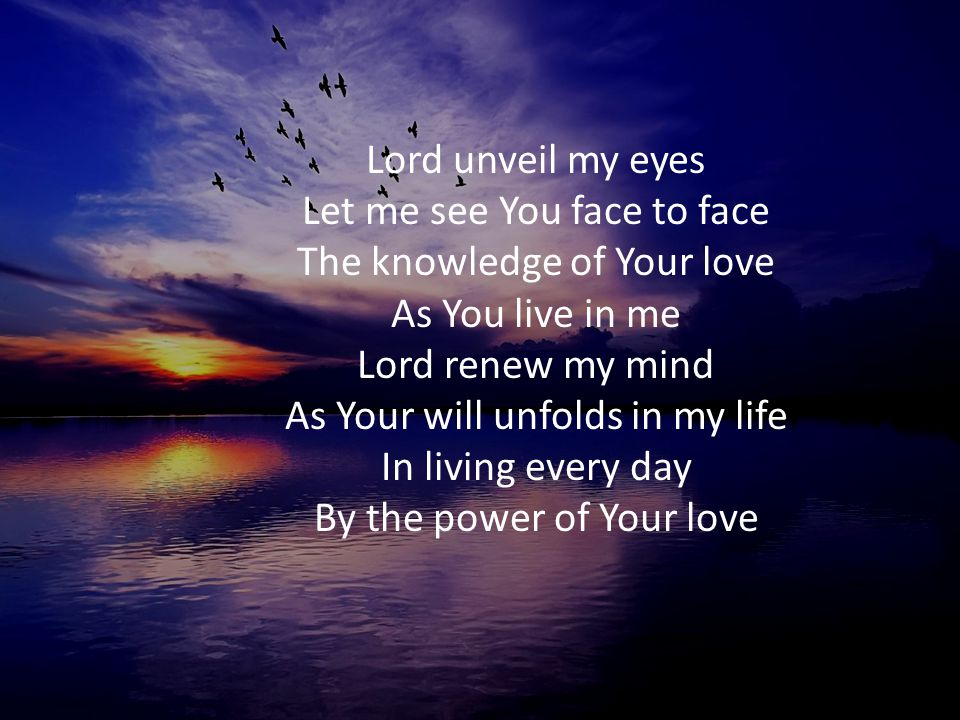 Lord unveil my eyes Let me see You face to face The knowledge of Your love As You live in me Lord renew my mind As Your will unfolds in my life In living every day By the power of Your love