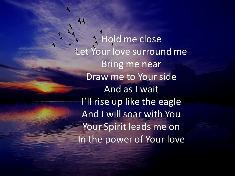Hold me close Let Your love surround me Bring me near Draw me to Your side And as I wait I'll rise up like the eagle And I will soar with You Your Spirit leads me on In the power of Your love