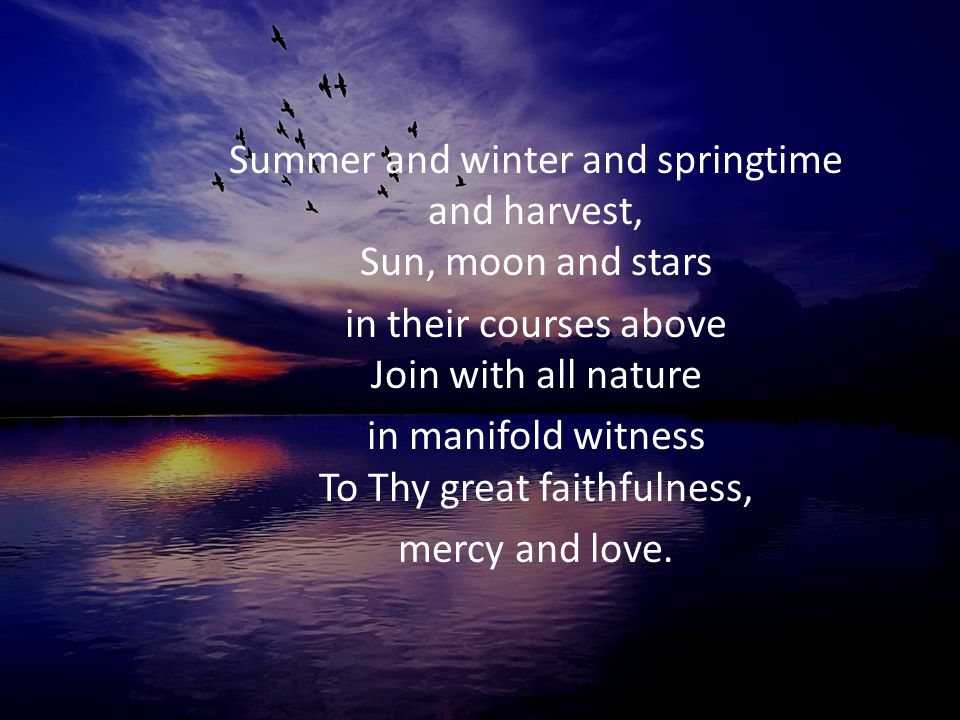 Summer and winter and springtime and harvest, Sun, moon and stars