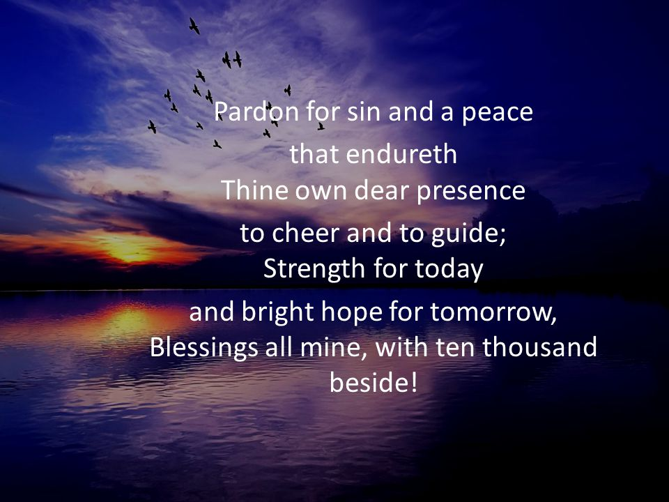Pardon for sin and a peace that endureth Thine own dear presence