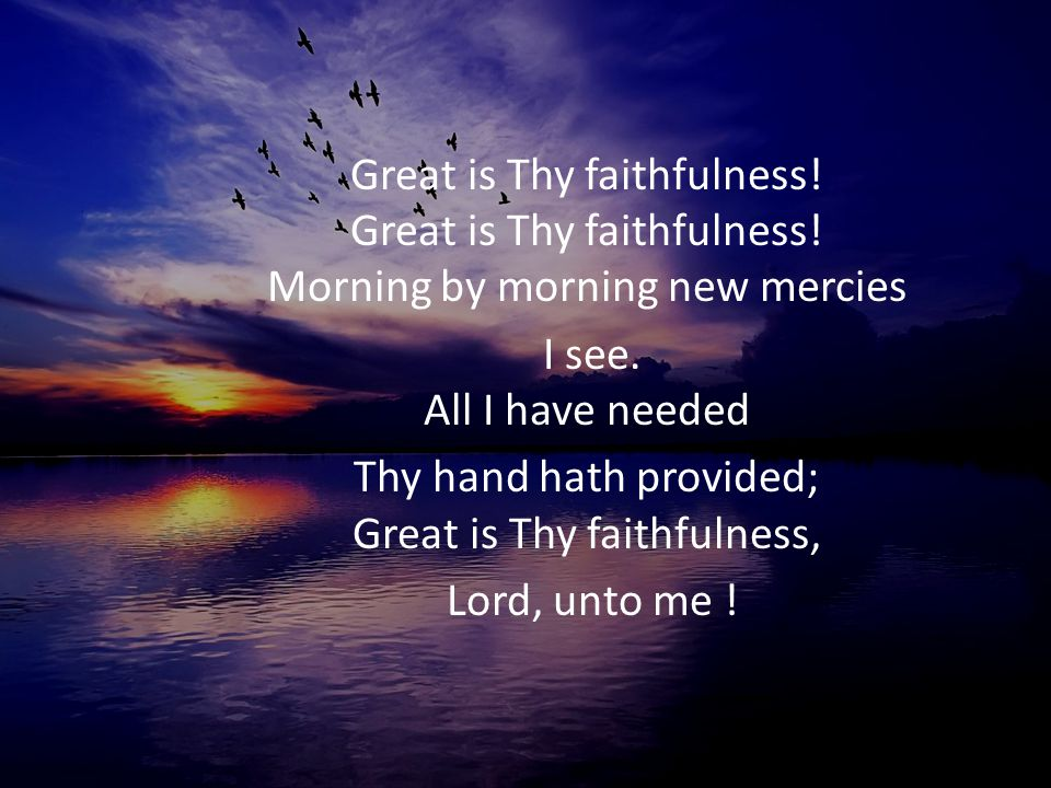 Thy hand hath provided; Great is Thy faithfulness,