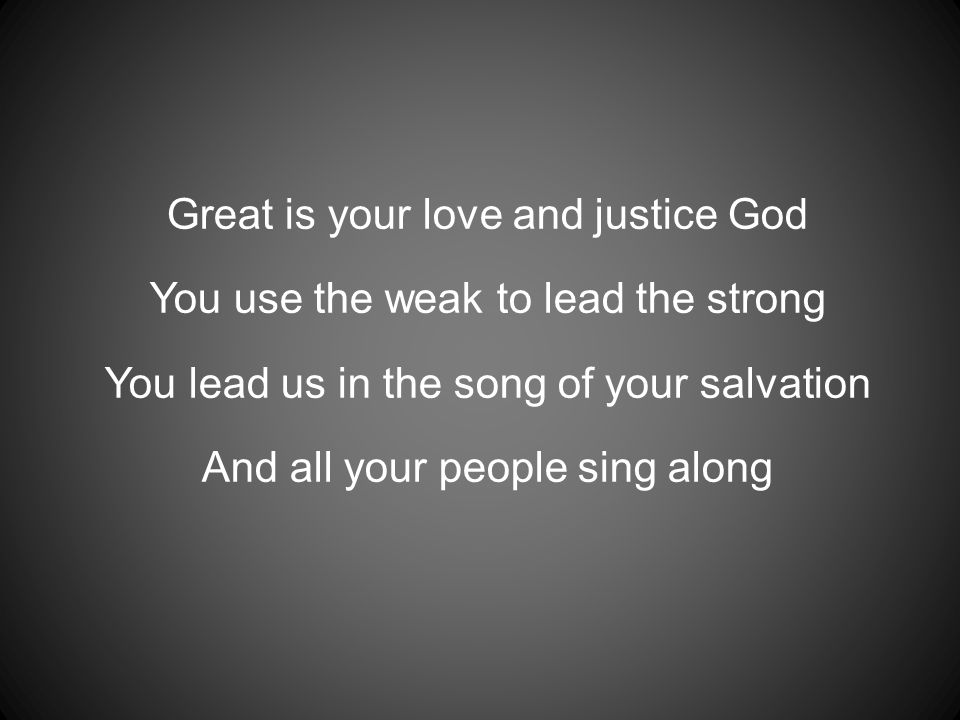 Great is your love and justice God You use the weak to lead the strong