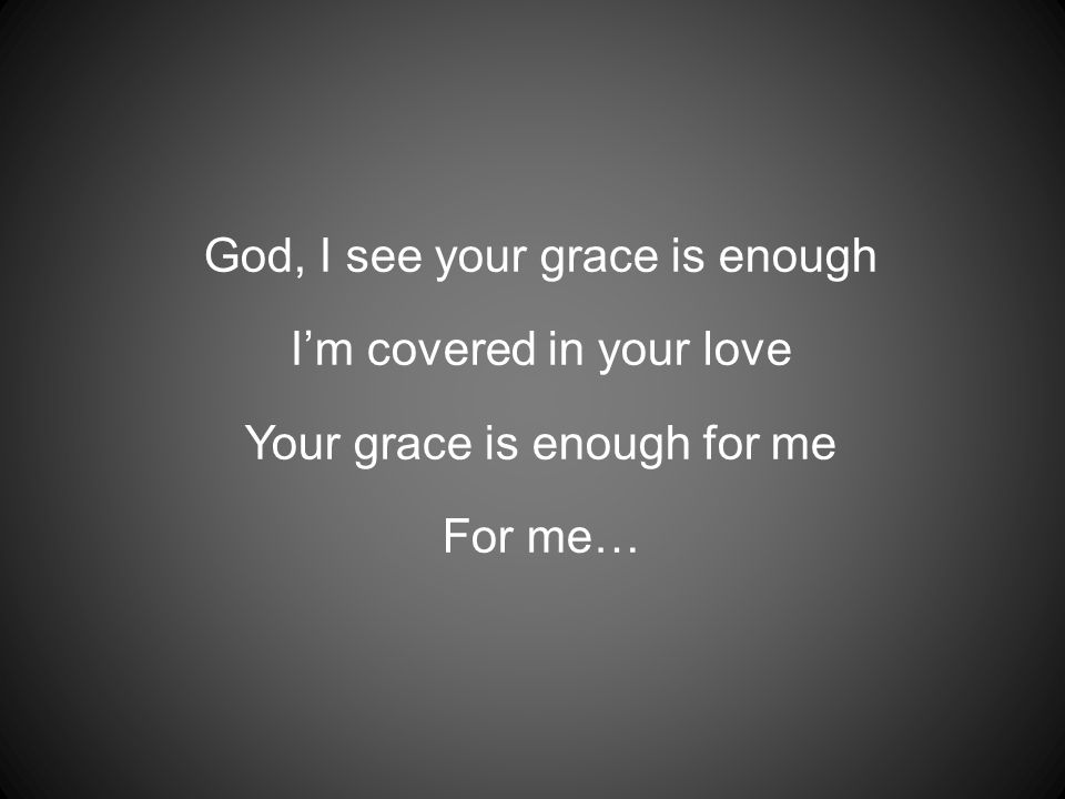God, I see your grace is enough I'm covered in your love