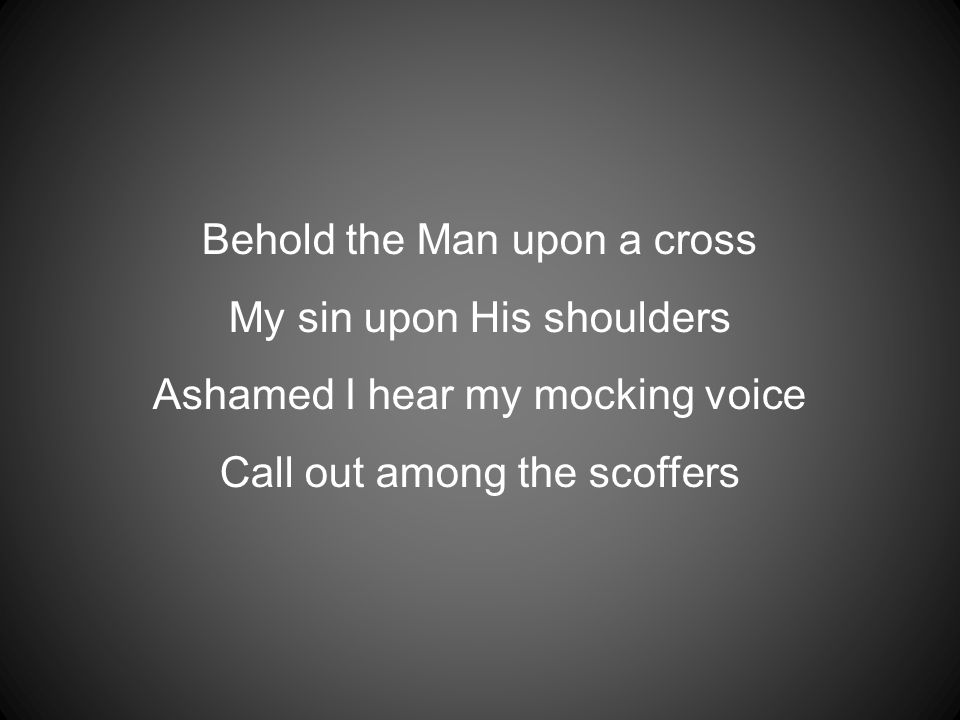 Behold the Man upon a cross My sin upon His shoulders Ashamed I hear my mocking voice Call out among the scoffers