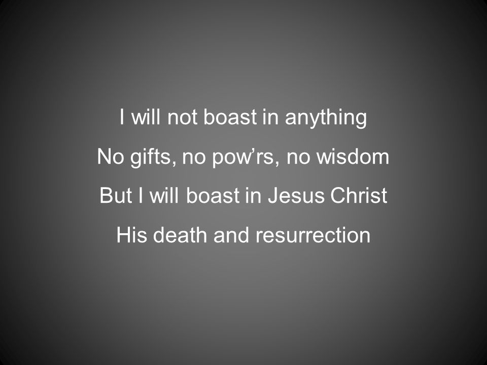 I will not boast in anything No gifts, no pow'rs, no wisdom But I will boast in Jesus Christ His death and resurrection