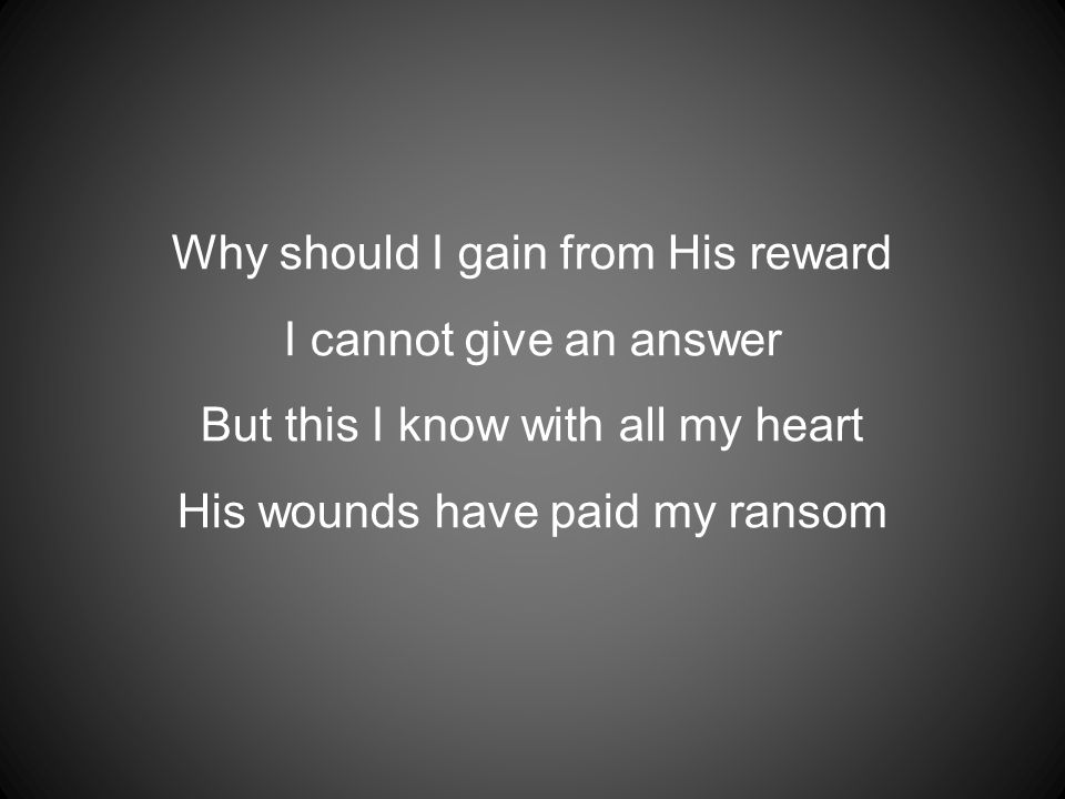 Why should I gain from His reward I cannot give an answer But this I know with all my heart His wounds have paid my ransom