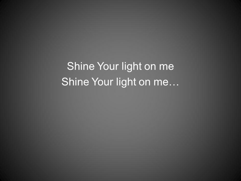 Shine Your light on me Shine Your light on me…
