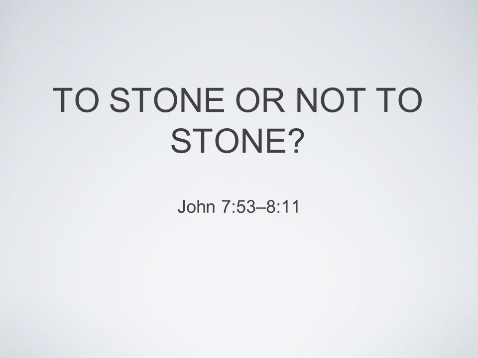 TO STONE OR NOT TO STONE John 7:53–8:11