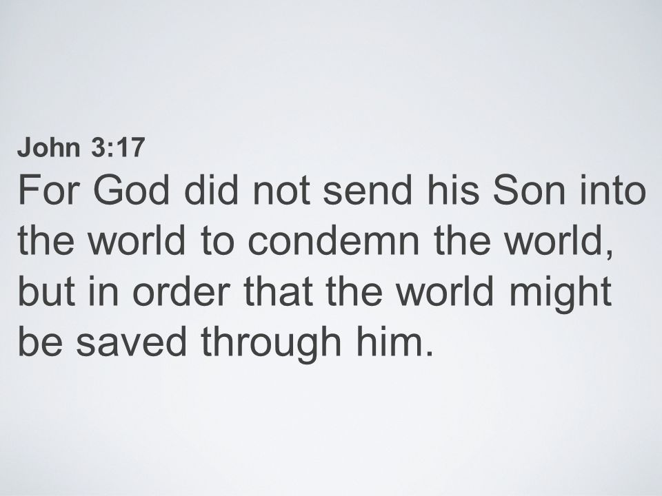 John 3:17 For God did not send his Son into the world to condemn the world, but in order that the world might be saved through him.