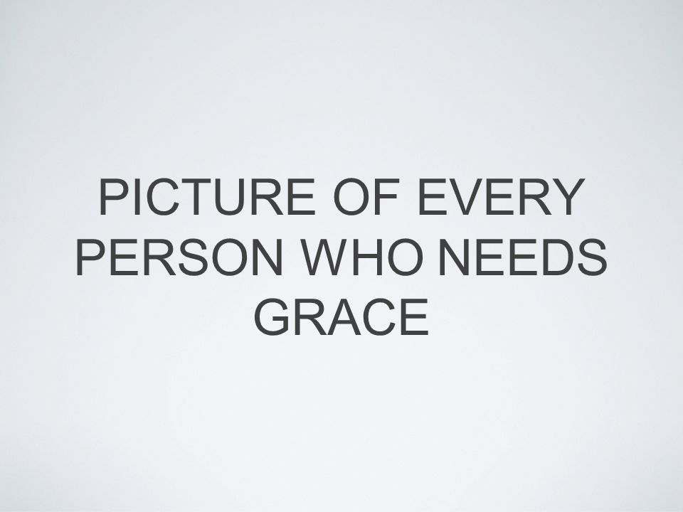 PICTURE OF EVERY PERSON WHO NEEDS GRACE