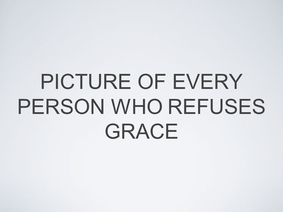 PICTURE OF EVERY PERSON WHO REFUSES GRACE