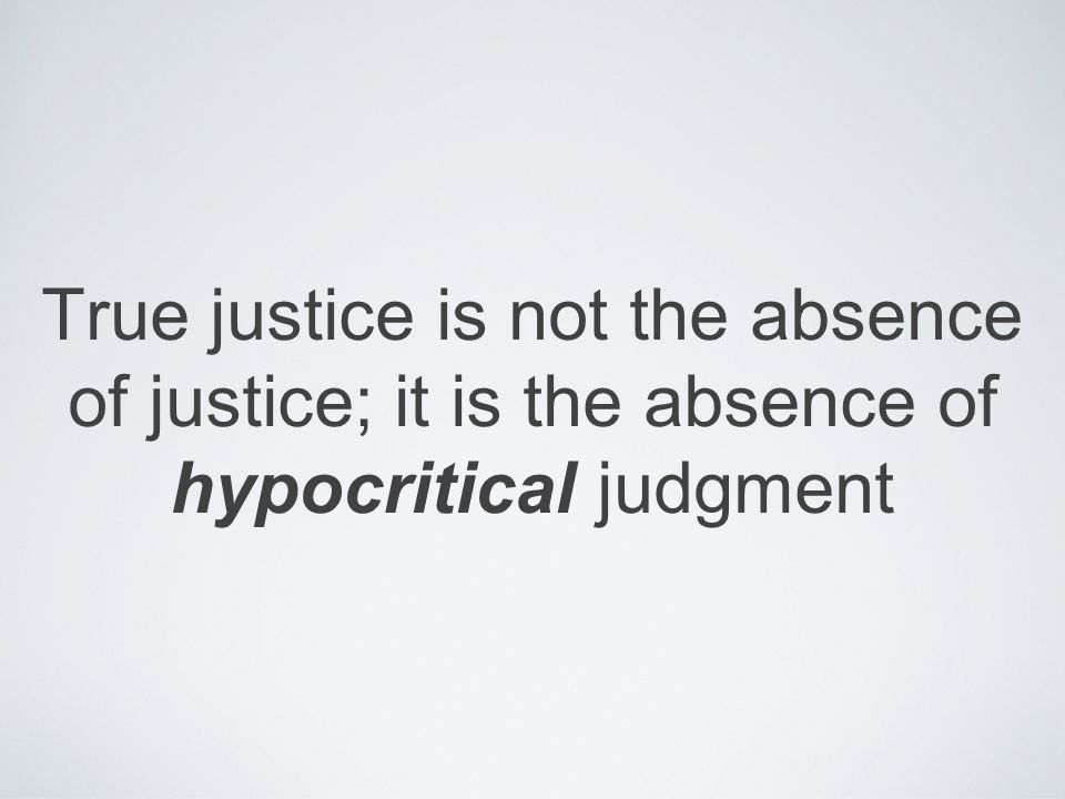 True justice is not the absence of justice; it is the absence of hypocritical judgment