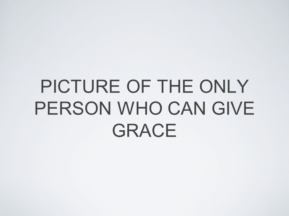 PICTURE OF THE ONLY PERSON WHO CAN GIVE GRACE