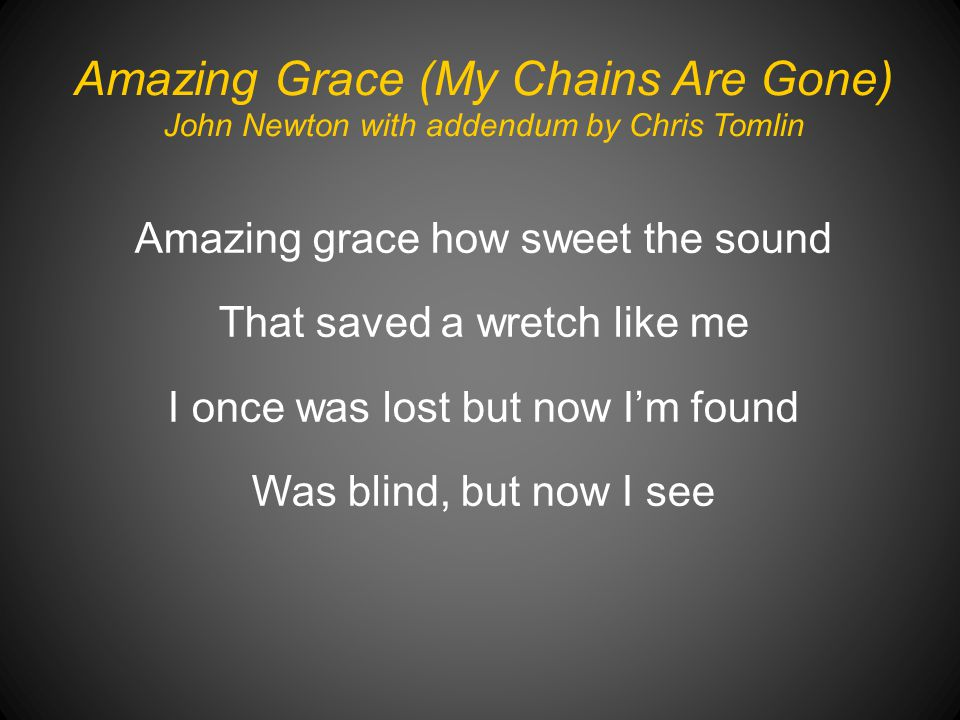 Amazing Grace (My Chains Are Gone) John Newton with addendum by Chris Tomlin