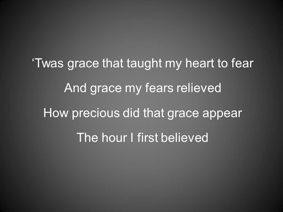 'Twas grace that taught my heart to fear And grace my fears relieved