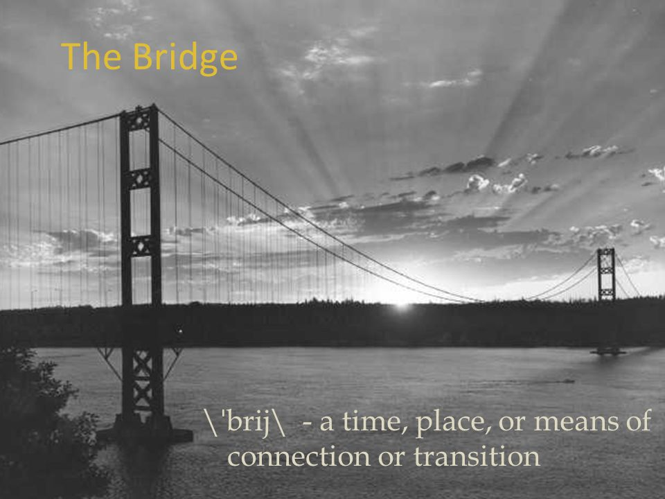 The Bridge \ˈbrij\ - a time, place, or means of connection or transition