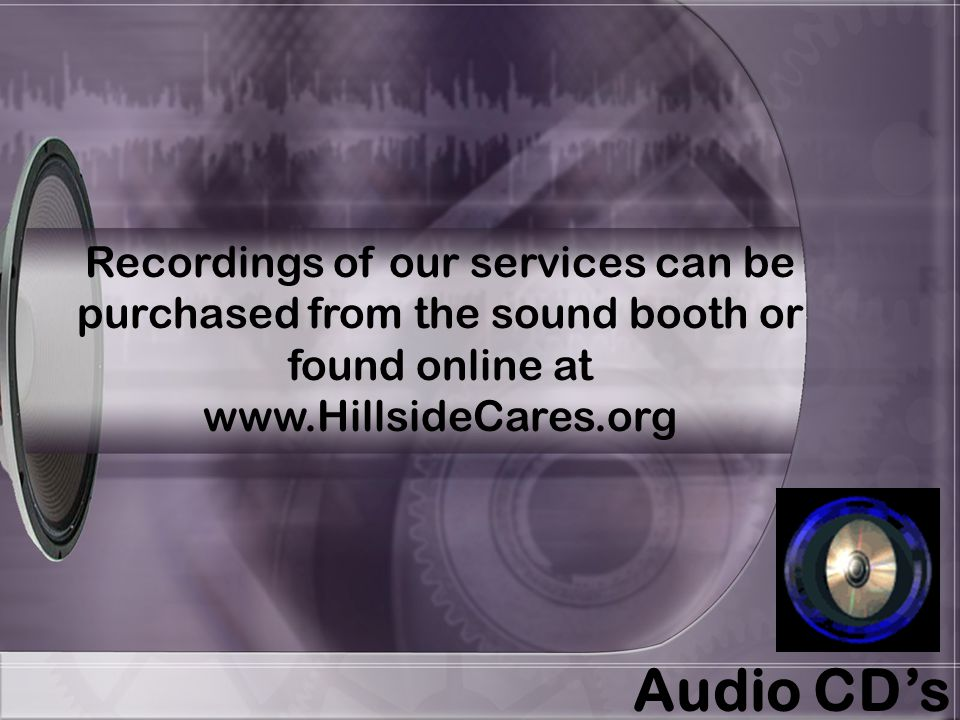 Recordings of our services can be purchased from the sound booth or found online at www.HillsideCares.org