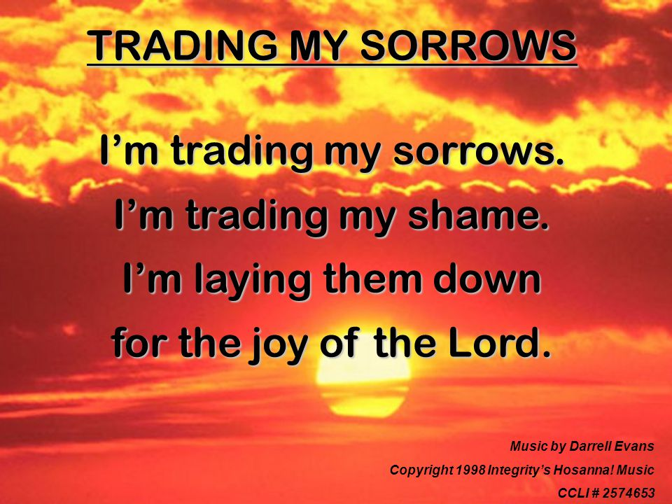 TRADING MY SORROWS I'm trading my sorrows. I'm trading my shame.