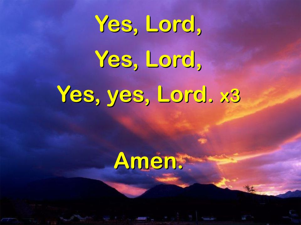 Yes, Lord, Yes, yes, Lord. x3 Amen.