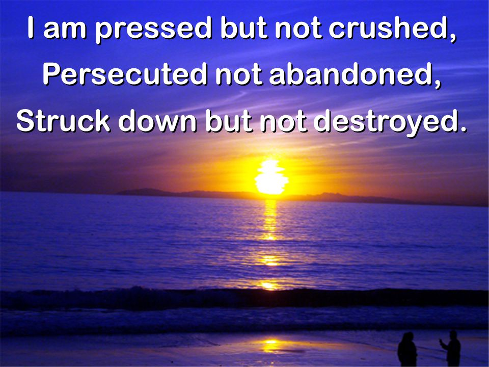 I am pressed but not crushed, Persecuted not abandoned,