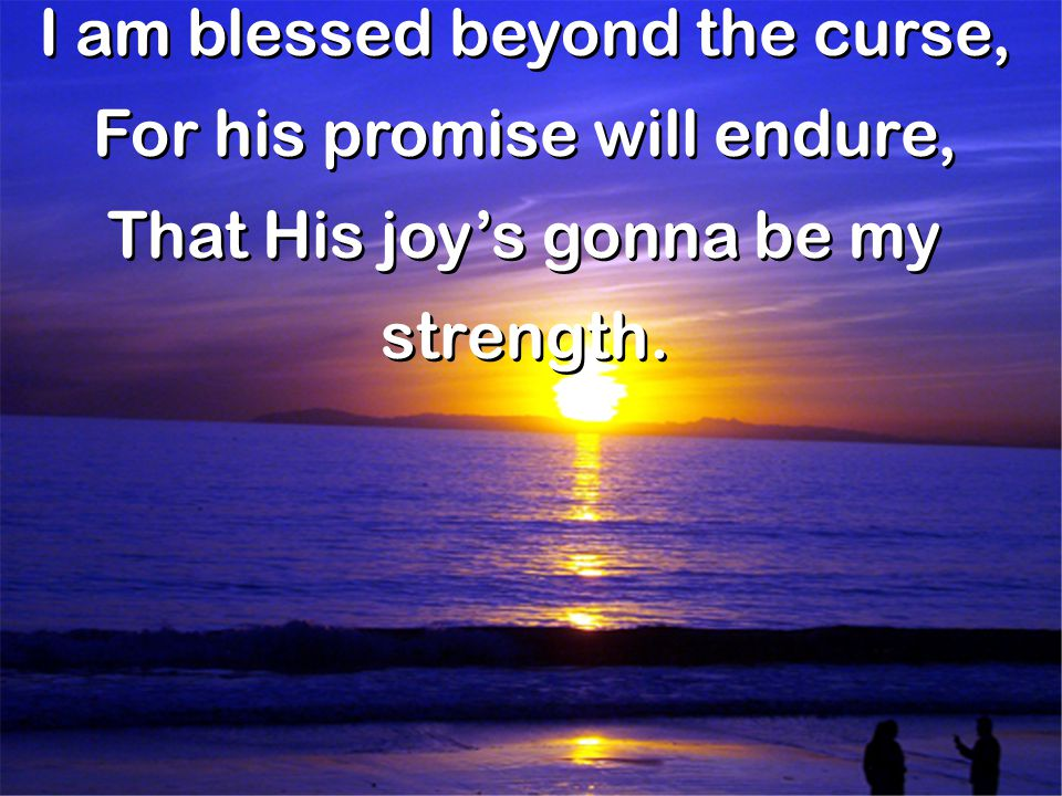 I am blessed beyond the curse, For his promise will endure,
