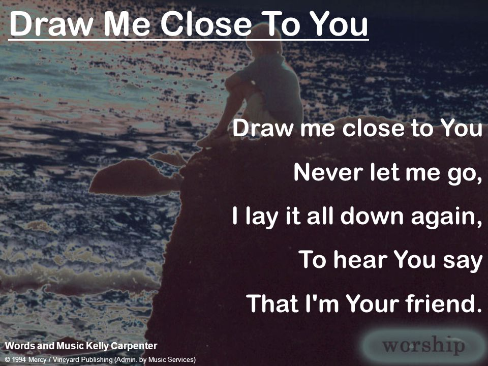 Draw Me Close To You Draw me close to You Never let me go,