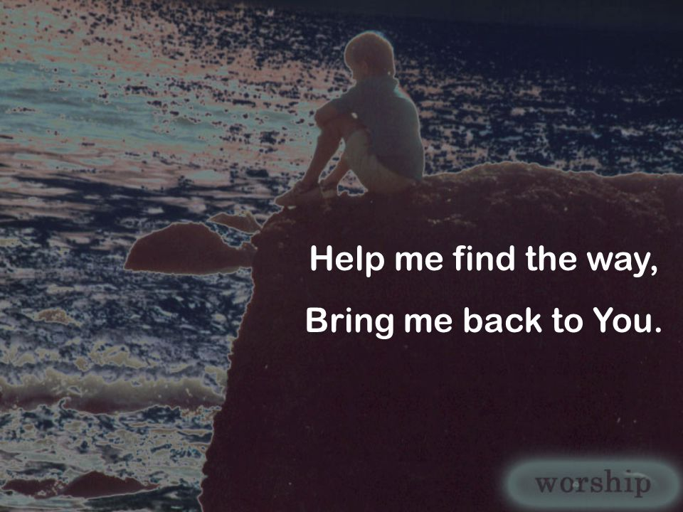 Help me find the way, Bring me back to You.