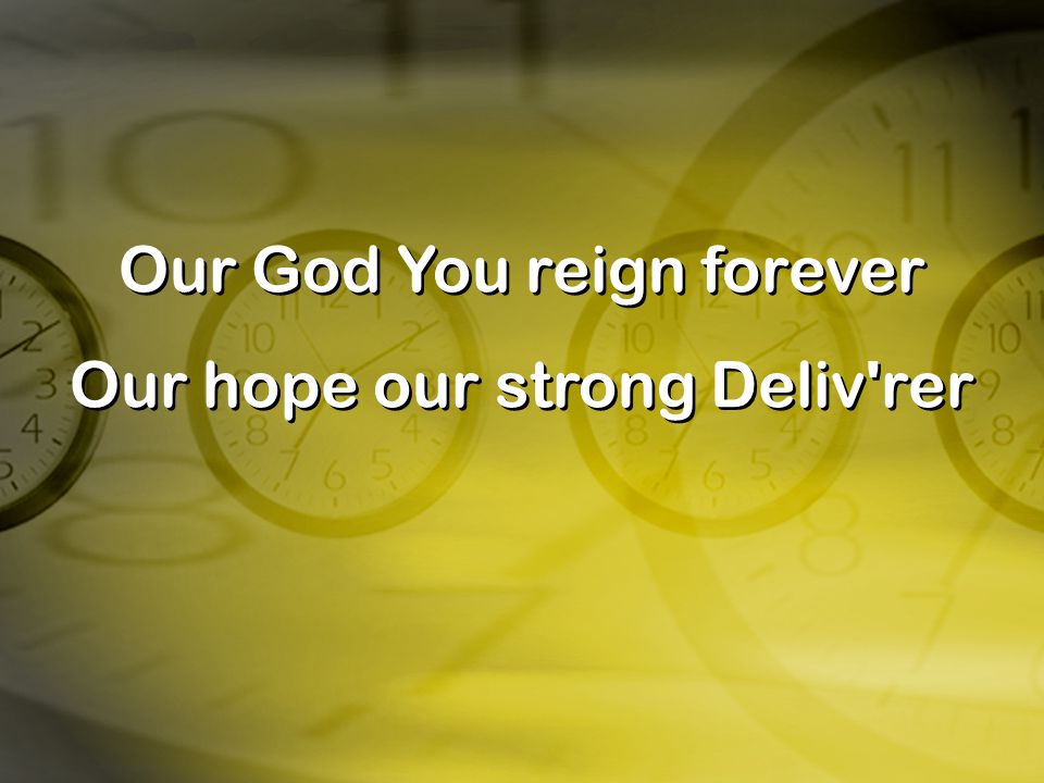Our God You reign forever Our hope our strong Deliv rer