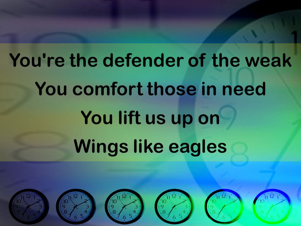 You re the defender of the weak You comfort those in need You lift us up on