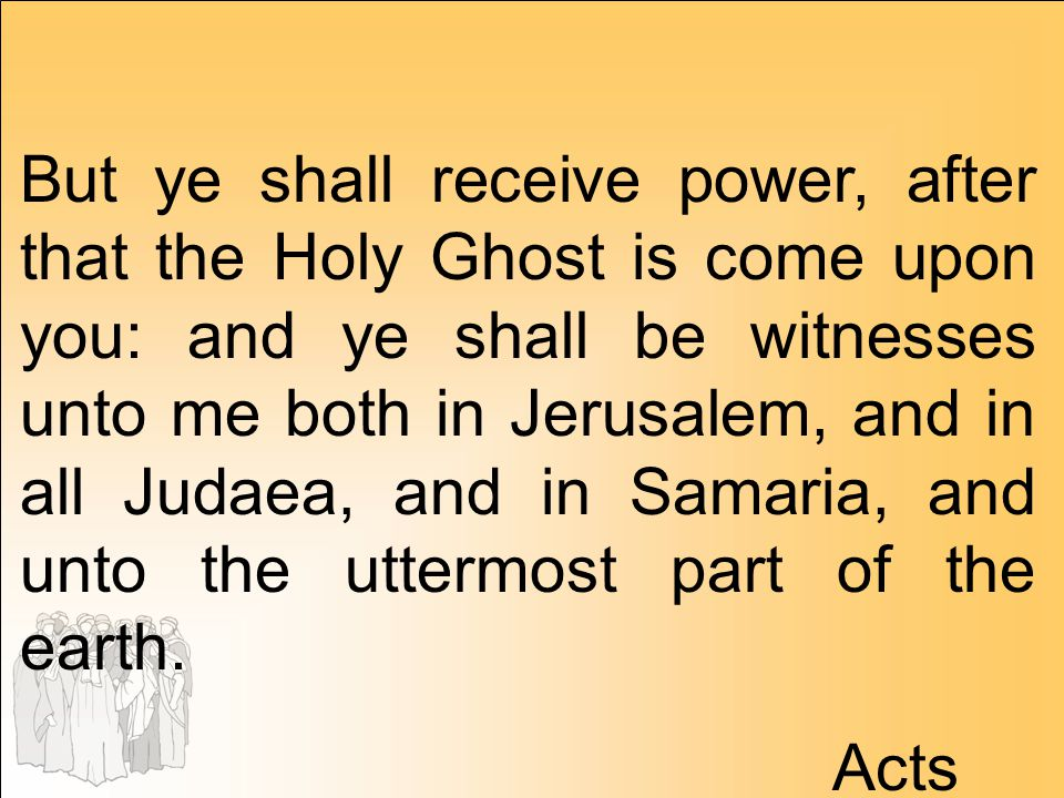 But ye shall receive power, after that the Holy Ghost is come upon you: and ye shall be witnesses unto me both in Jerusalem, and in all Judaea, and in Samaria, and unto the uttermost part of the earth.