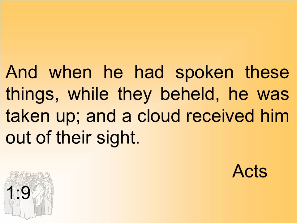 And when he had spoken these things, while they beheld, he was taken up; and a cloud received him out of their sight.