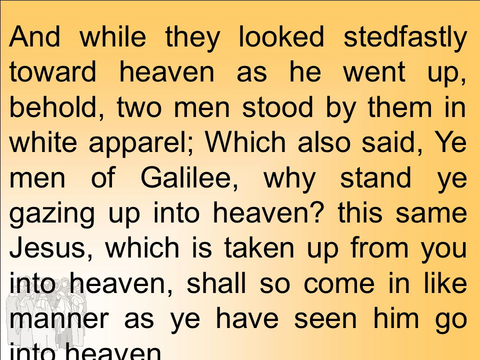 And while they looked stedfastly toward heaven as he went up, behold, two men stood by them in white apparel; Which also said, Ye men of Galilee, why stand ye gazing up into heaven this same Jesus, which is taken up from you into heaven, shall so come in like manner as ye have seen him go into heaven.