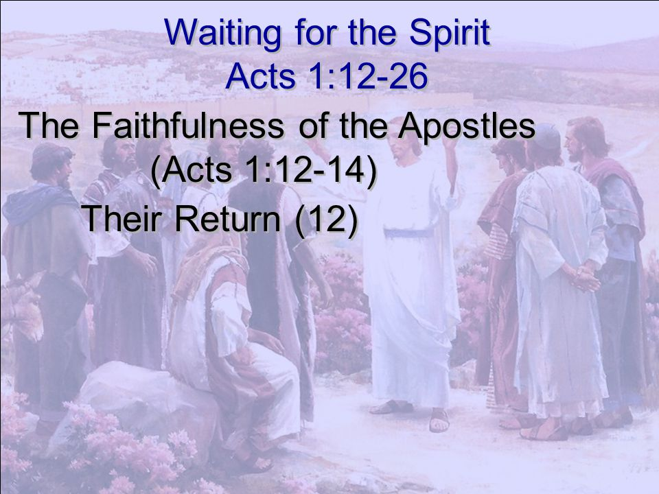 Waiting for the Spirit Acts 1:12-26. The Faithfulness of the Apostles.