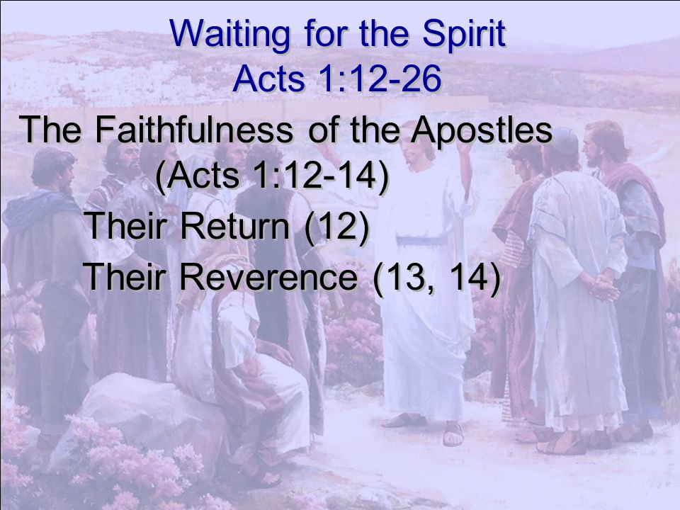 Waiting for the Spirit Acts 1:12-26. The Faithfulness of the Apostles. (Acts 1:12-14) Their Return (12)