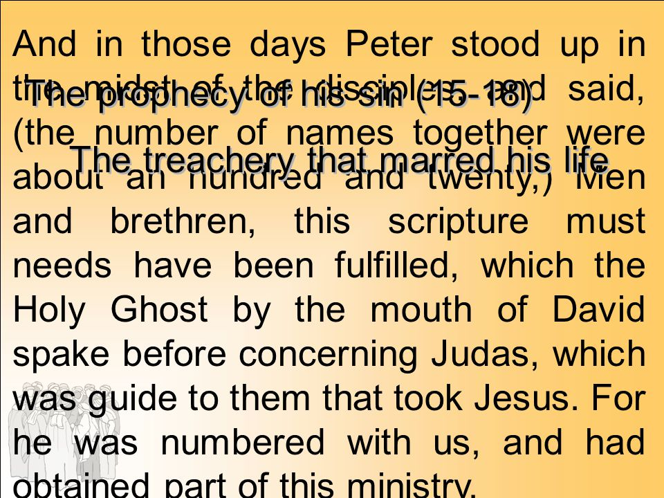 And in those days Peter stood up in the midst of the disciples, and said, (the number of names together were about an hundred and twenty,) Men and brethren, this scripture must needs have been fulfilled, which the Holy Ghost by the mouth of David spake before concerning Judas, which was guide to them that took Jesus. For he was numbered with us, and had obtained part of this ministry.