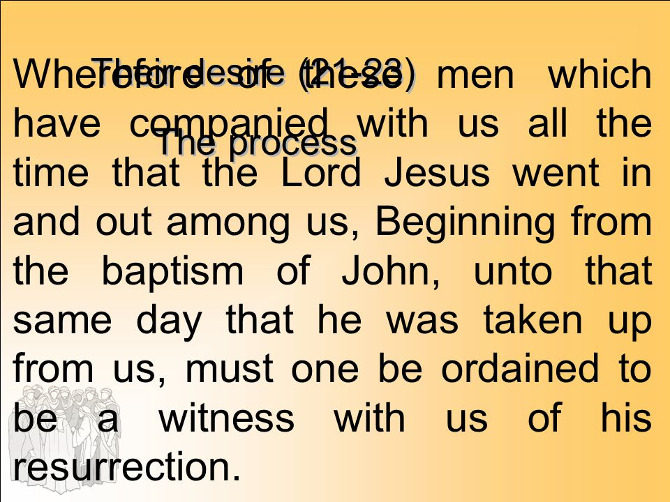 Wherefore of these men which have companied with us all the time that the Lord Jesus went in and out among us, Beginning from the baptism of John, unto that same day that he was taken up from us, must one be ordained to be a witness with us of his resurrection.