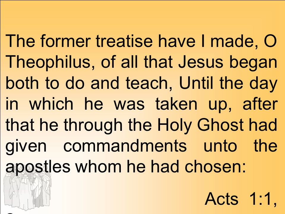 The former treatise have I made, O Theophilus, of all that Jesus began both to do and teach, Until the day in which he was taken up, after that he through the Holy Ghost had given commandments unto the apostles whom he had chosen: